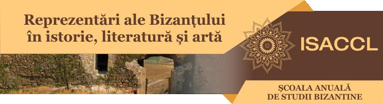 ȘCOALA ANUALĂ DE STUDII BIZANTINE REPREZENTĂRI ALE BIZANȚULUI ÎN ISTORIE, LITERATURĂ ȘI ARTĂ