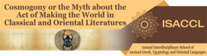 THE ANNUAL INTERDISCIPLINARY SCHOOL OF ANCIENT GREEK, EGYPTOLOGY AND ORIENTAL STUDIES  Second edition Cosmogony or the Myth about the Act of Making the World in Classical and Oriental Literatures