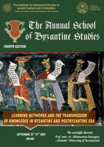 The Annual School of Byzantine Studies  Fourth Edition LEARNING NETWORKS AND THE TRANSMISSION OF KNOWLEDGE IN BYZANTINE AND POSTBYZANTINE ERA September 15th-21th 2021